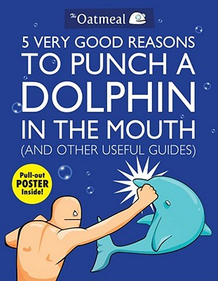 5 Very Good Reasons to Punch a Dolphin in the Mouth (And Other Useful Guides) By Oatmeal